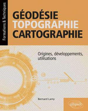 Géodésie, topographie, cartographie : origines, développements, utilisations