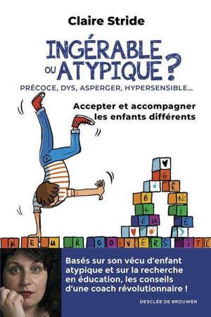 Ingérable ou atypique ? : précoce, DYS, Asperger, hypersensible... : accepter et accompagner les enfants différents