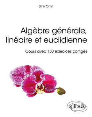 Algèbre générale, linéaire et euclidienne : cours avec 150 exercices corrigés