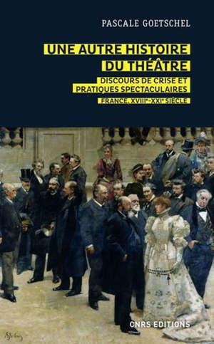 Une autre histoire du théâtre : discours de crise et pratiques spectaculaires : France XVIIIe-XXIe siècle