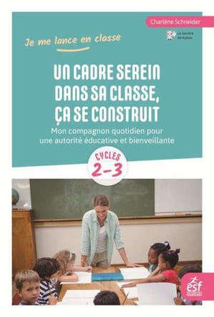 Un cadre serein dans sa classe, ça se construit : mon compagnon quotidien pour une autorité éducative et bienveillante : cycles 2-3
