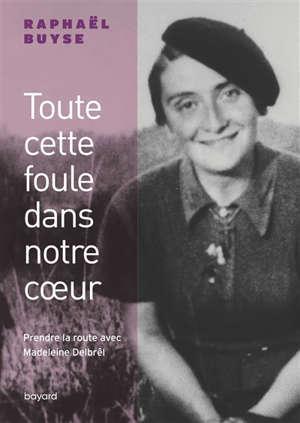 Toute cette foule dans notre coeur : prendre la route avec Madeleine Delbrêl