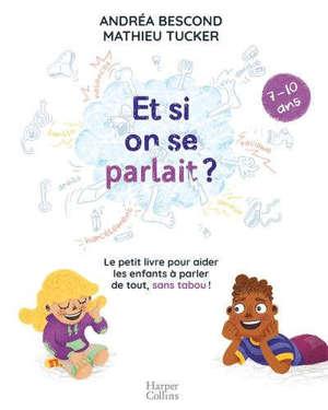 Et si on se parlait ? : le petit livre pour aider les enfants à parler de tout, sans tabou ! : 7-10 ans
