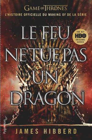 Le feu ne tue pas un dragon : Game of thrones : l'histoire inédite et officielle de la série TV épique
