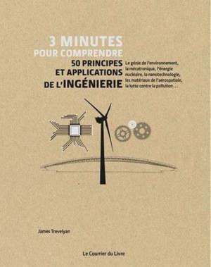 3 minutes pour comprendre 50 principes et applications de l'ingénierie : le génie de l'environnement, la mécatronique, l'énergie nucléaire, la nanotechnologie, les matériaux de l'aérospatiale, la lutte contre la pollution...