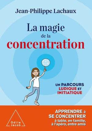 La magie de la concentration : un parcours ludique et initiatique : apprendre à se concentrer à table, en famille, à l'apéro, entre amis