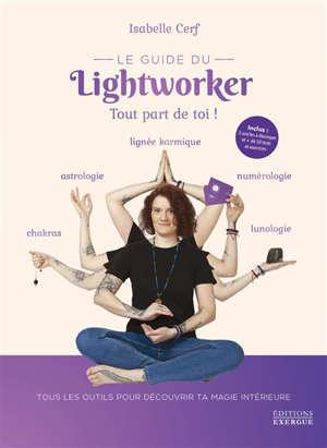 Le guide du lightworker : tout part de toi ! : tous les outils pour découvrir ta magie intérieure