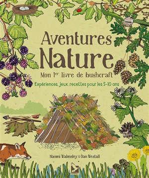 Aventures nature : mon 1er livre de bushcraft : expériences, jeux, recettes pour les 5-10 ans