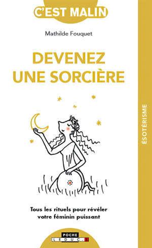 Devenez une sorcière : tous les rituels pour révéler votre féminin puissant