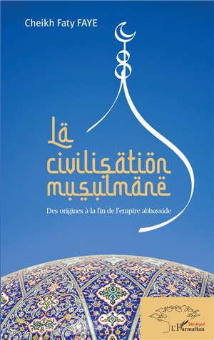 La civilisation musulmane : des origines à la fin de l'empire abbasside