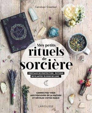 Mes petits rituels de sorcière : cristaux de protection, potions de plantes, élixirs de lune...