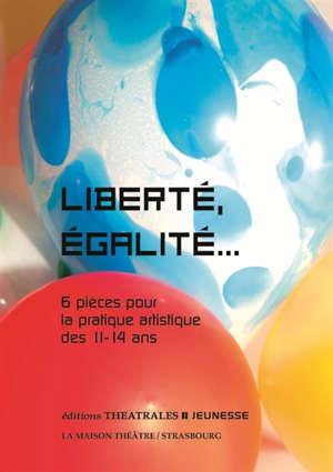 Liberté, égalité... : 6 pièces pour la pratique artistique des 11-14 ans