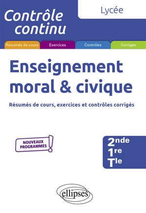 Enseignement moral et civique, 2de, 1re, teminale : résumés de cours, exercices et contrôles corrigés : nouveaux programmes