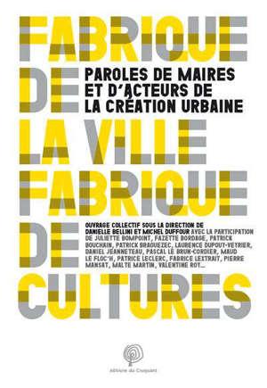 Fabrique de la ville, fabrique de cultures : paroles de maires et d'acteurs de la création urbaine