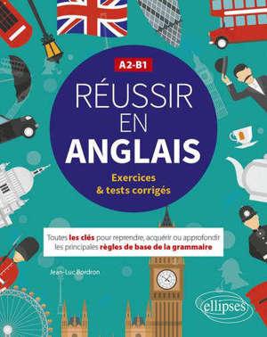 Réussir en anglais : toutes les clés pour reprendre, acquérir ou approfondir les principales règles de base de la grammaire : A2-B1, exercices & tests corrigés