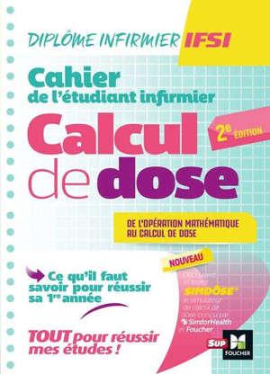 Cahier de l'étudiant infirmier : calcul de dose, de l'opération mathématique au calcul de dose : ce qu'il faut savoir pour réussir sa 1re année