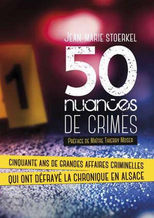50 NUANCES DE CRIMES - CINQUANTE ANS DE GRANDES AFFAIRES CRIMINELLES QUI ONT DEFRAYE LA CHRONIQUE EN
