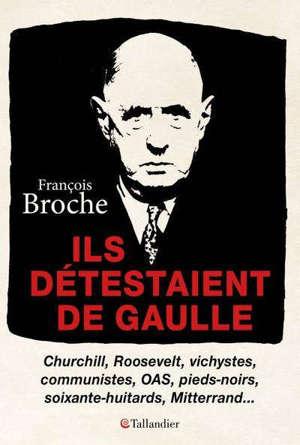 Ils détestaient de Gaulle : Churchill, Roosevelt, vichystes, communistes, OAS, pieds-noirs, soixante-huitards, Mitterrand...