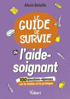 Le guide de survie de l'aide-soignant : 100 questions-réponses sur le métier et la pratique