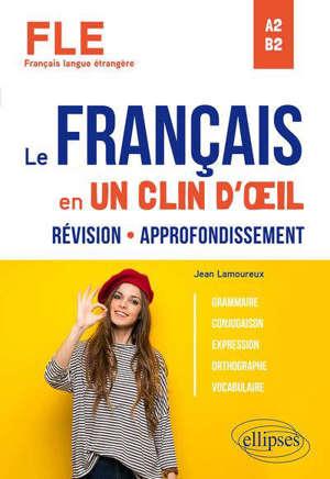 Le français en un clin d'oeil : FLE (français langue étrangère) : révision, approfondissement, A2-B2