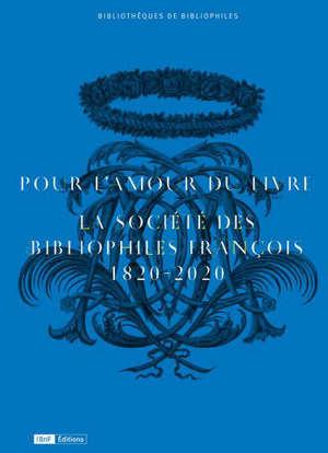 Pour l'amour du livre : la Société des bibliophiles françois, 1820-2020 : exposition, Paris, Bibliothèque de l'Arsenal, du 6 octobre au 6 décembre 2020
