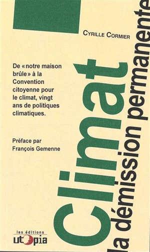 Climat : la démission permanente : de la maison brûle à la Convention citoyenne pour le climat, vingt ans de politiques climatiques