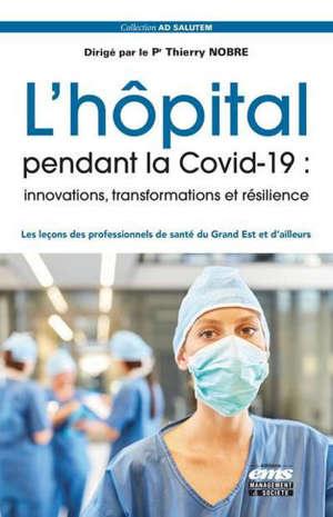 L'hôpital pendant la Covid-19 : innovations, transformations et résilience : les leçons des professionnels de santé du Grand Est et d'ailleurs
