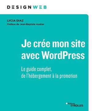 Je crée mon site avec WordPress : le guide complet, de l'hébergement à la promotion