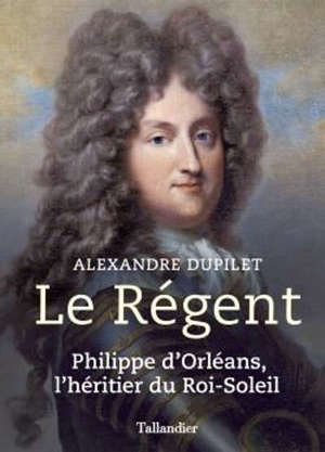 Le régent : Philippe d'Orléans, l'héritier du Roi-Soleil