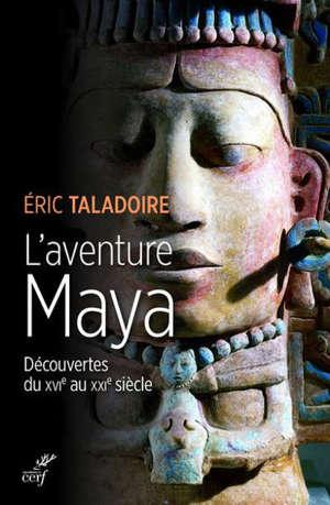 L'aventure Maya : découvertes du XVIe au XXIe siècle