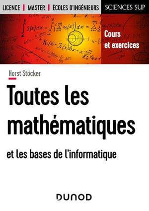 Toutes les mathématiques et les bases de l'informatique : cours et exercices