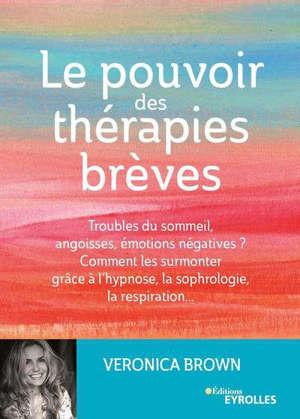 Le pouvoir des thérapies brèves : troubles du sommeil, angoisses, émotions négatives ? Comment les surmonter grâce à l'hypnose, la sophrologie, la respiration...
