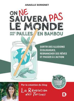 On ne sauvera pas le monde avec des pailles en bambou : sortir des illusions écologiques, rebrancher ses rêves et passer à l'action