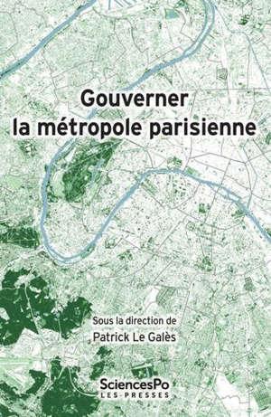 Gouverner la métropole parisienne : Etat, institutions, réseaux