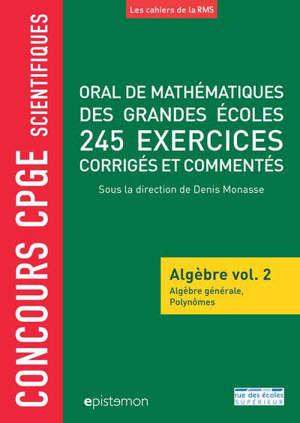 Oral de mathématiques des grandes écoles : algèbre. Volume 2, Oral de mathématiques des grandes écoles : 245 exercices corrigés et commentés : concours CPGE scientifiques