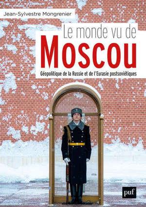 Le monde vu de Moscou : géopolitique de la Russie et de l'Eurasie postsoviétiques