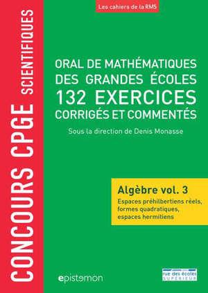 Oral de mathématiques des grandes écoles : algèbre. Volume 3, Oral de mathématiques des grandes écoles : 132 exercices corrigés et commentés : concours CPGE scientifiques