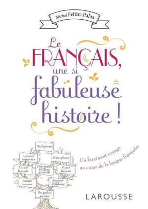 Le français, une si fabuleuse histoire ! : un fascinant voyage au coeur de la langue française