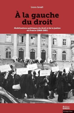 A la gauche du droit : mobilisations politiques du droit et de la justice en France (1968-1981)