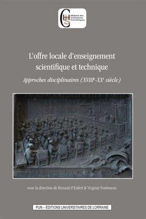 L'offre locale d'enseignement scientifique et technique : approches disciplinaires (XVIIIe-XXe siècle)
