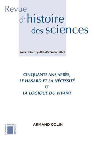 Revue d'histoire des sciences. n° 73-2, Cinquante ans après, le hasard et la nécessité et la logique du vivant