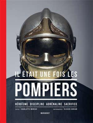 Il était une fois les pompiers : héroïsme, discipline, adrénaline, sacrifice
