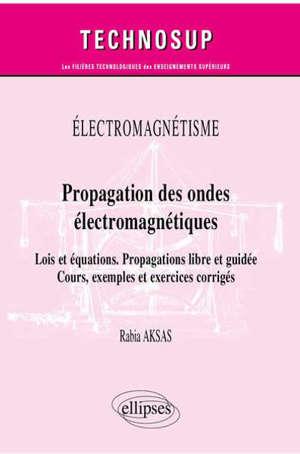 Electromagnétisme : propagation des ondes électromagnétiques : lois et équations, propagations libre et guidée, cours, exemples et exercices corrigés