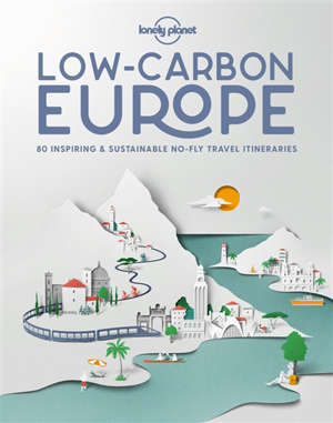 Low-carbon Europe : 80 inspiring & sustainable no-fly travel itineraries