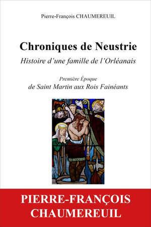 CHRONIQUES DE NEUSTRIE, HISTOIRE D'UNE FAMILLE DE L'ORLEANAIS - PREMIERE EPOQUE, DE SAINT MARTIN AUX