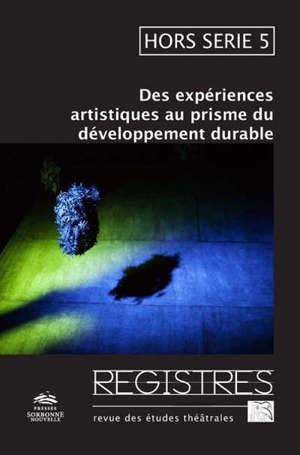 Registres : revue d'études théâtrales : hors série. n° 5, Des expériences artistiques au prisme du développement durable