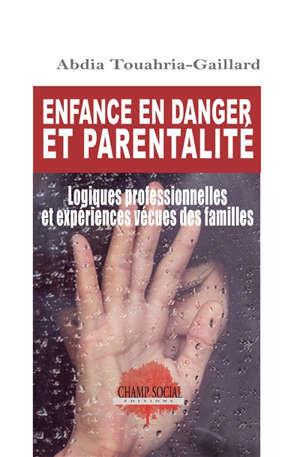 Enfance en danger et parentalité : logiques professionnelles et expériences vécues des familles