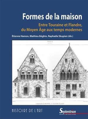 Formes de la maison : entre Touraine et Flandre, du Moyen Age aux temps modernes