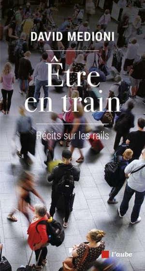 Etre en train : récits sur les rails