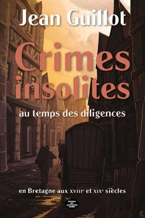 Crimes insolites au temps des diligences : Bretagne XVIIIe-XIXe siècles